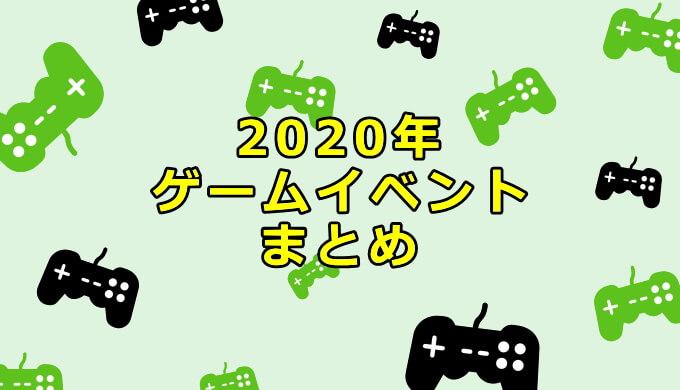 2020年 ゲームイベント スケジュール まとめ