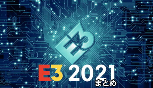 E3 2021 まとめ【4/20更新】